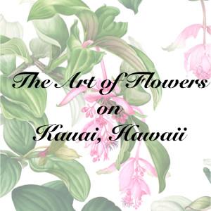 The Art of Flowers – On Kauai, Hawaii