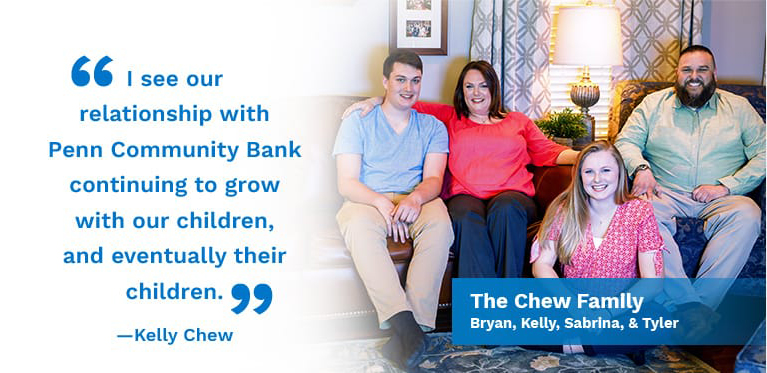 I see our relationship with Penn Community Bank continuing to grow with our children, and eventually their children. Kelly Chew