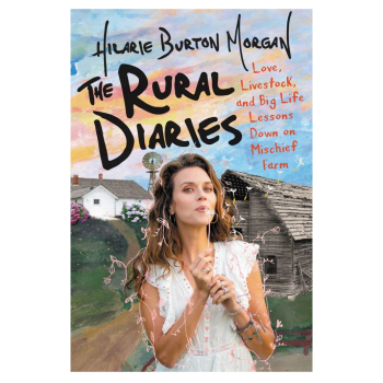 THE RURAL DIARIES: LOVE, LIVESTOCK, AND BIG LIFE LESSONS DOWN ON MISCHIEF FARM by Hilarie Burton