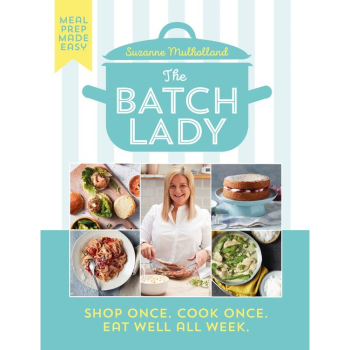 THE BATCH LADY: SHOP ONCE. COOK ONCE. EAT WELL ALL WEEK by Suzanne Mulholland
