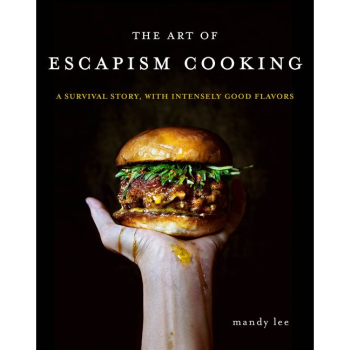 THE ART OF ESCAPISM COOKING: A SURVIVAL STORY, WITH INTENSELY GOOD FLAVORS by Mandy Lee