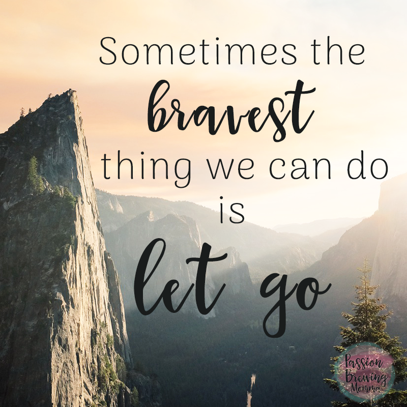 Sometimes the bravest thing we can do is let go-passion brewing momma