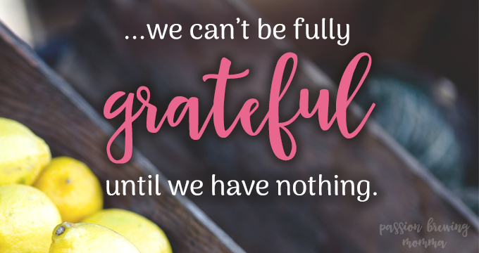 how to be thankful...we cant be fully grateful until we have nothing
