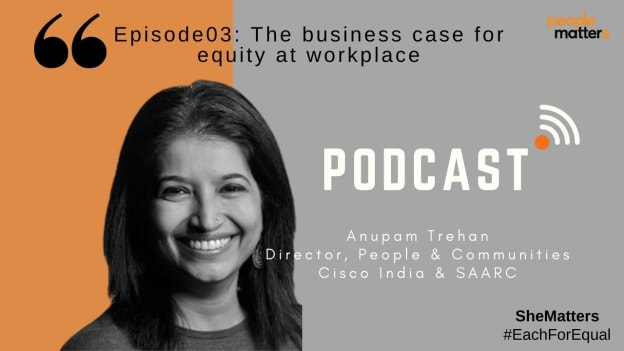 Podcast: Anupam Trehan, Director, People & Communities, Cisco India & SAARC on building a business case for workplace equity