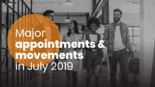 Major appointments and movements in July 2019