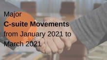 Major C-suite movements for Jan-March 2021