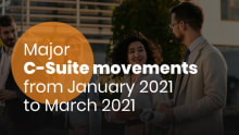 Major C-suite movements for Jan-March 2021