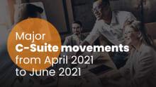 Major C-suite movements from Apr-Jun 2021