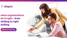 When organizations do it right– From skilling to right skilling