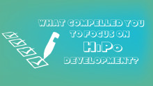 What compelled you to focus on HiPo development?