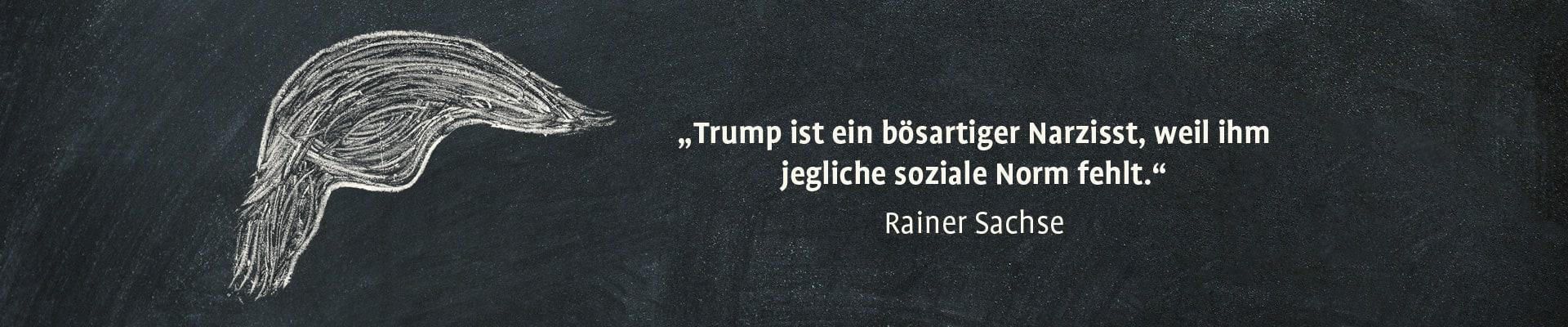 """""""Trump ist ein bösartiger Narzisst, weil ihm jegliche soziale Norm fehlt."""" – Rainer Sachse"""