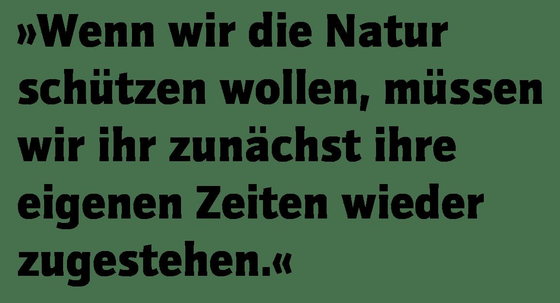 """""""Wenn wir die Natur schützen wollen, müssen wir ihr zunächst ihre eigenen Zeiten wieder zugestehen."""""""