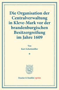 Cover Die Organisation der Centralverwaltung in Kleve-Mark vor der brandenburgischen Besitzergreifung im Jahre 1609
