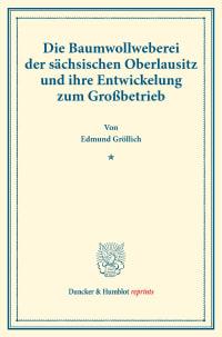 Cover Die Baumwollweberei der sächsischen Oberlausitz und ihre Entwickelung zum Großbetrieb
