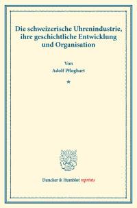 Cover Die schweizerische Uhrenindustrie, ihre geschichtliche Entwicklung und Organisation