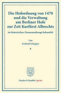 Cover Die Hofordnung von 1470 und die Verwaltung am Berliner Hofe zur Zeit Kurfürst Albrechts