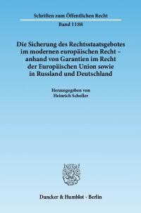 Cover Die Sicherung des Rechtsstaatsgebotes im modernen europäischen Recht - anhand von Garantien im Recht der Europäischen Union sowie in Russland und Deutschland