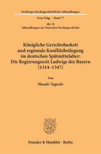 Cover Königliche Gerichtsbarkeit und regionale Konfliktbeilegung im deutschen Spätmittelalter: Die Regierungszeit Ludwigs des Bayern (1314–1347)