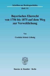 Cover Bayerisches Eherecht von 1756 bis 1875 auf dem Weg zur Verweltlichung