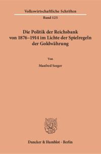 Cover Die Politik der Reichsbank von 1876–1914 im Lichte der Spielregeln der Goldwährung