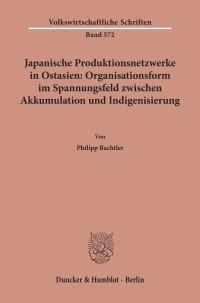 Cover Japanische Produktionsnetzwerke in Ostasien: Organisationsform im Spannungsfeld zwischen Akkumulation und Indigenisierung