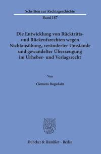 Cover Die Entwicklung von Rücktritts- und Rückrufsrechten wegen Nichtausübung, veränderter Umstände und gewandelter Überzeugung im Urheber- und Verlagsrecht