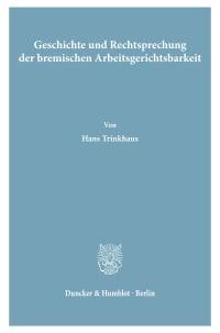 Cover Geschichte und Rechtsprechung der bremischen Arbeitsgerichtsbarkeit