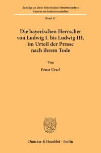 Cover Die bayerischen Herrscher von Ludwig I. bis Ludwig III. im Urteil der Presse nach ihrem Tode