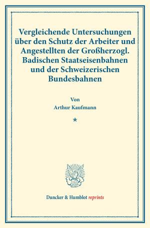 Cover Vergleichende Untersuchungen über den Schutz der Arbeiter und Angestellten der Großherzogl. Badischen Staatseisenbahnen und der Schweizerischen Bundesbahnen