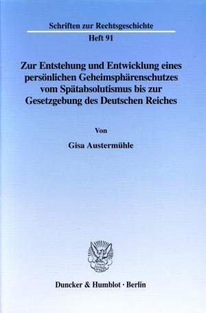 Cover Zur Entstehung und Entwicklung eines persönlichen Geheimsphärenschutzes vom Spätabsolutismus bis zur Gesetzgebung des Deutschen Reiches