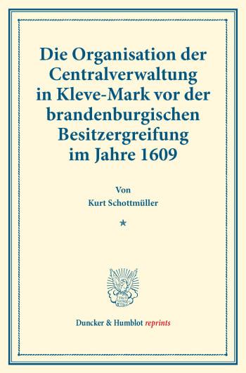 Cover: Die Organisation der Centralverwaltung in Kleve-Mark vor der brandenburgischen Besitzergreifung im Jahre 1609