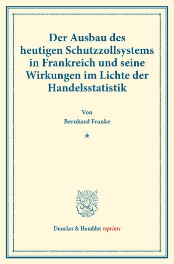 Cover: Der Ausbau des heutigen Schutzzollsystems in Frankreich und seine Wirkungen im Lichte der Handelsstatistik