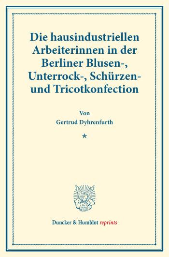 Cover: Die hausindustriellen Arbeiterinnen in der Berliner Blusen-, Unterrock-, Schürzen- und Tricotkonfection