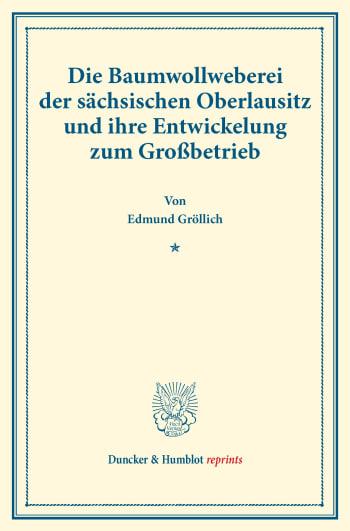 Cover: Die Baumwollweberei der sächsischen Oberlausitz und ihre Entwickelung zum Großbetrieb