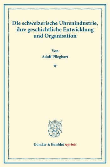Cover: Die schweizerische Uhrenindustrie, ihre geschichtliche Entwicklung und Organisation