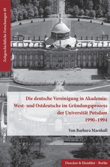 Cover: Die deutsche Vereinigung in Akademia: West- und Ostdeutsche im Gründungsprozess der Universität Potsdam 1990–1994