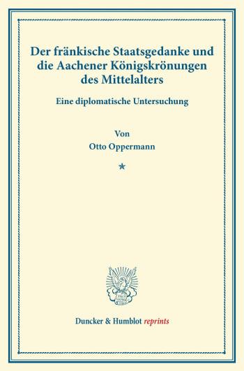 Cover: Der fränkische Staatsgedanke und die Aachener Königskrönungen des Mittelalters