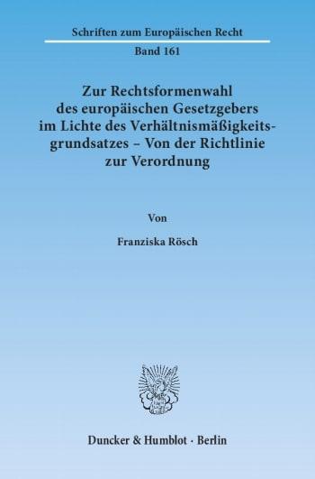Cover: Zur Rechtsformenwahl des europäischen Gesetzgebers im Lichte des Verhältnismäßigkeitsgrundsatzes – Von der Richtlinie zur Verordnung