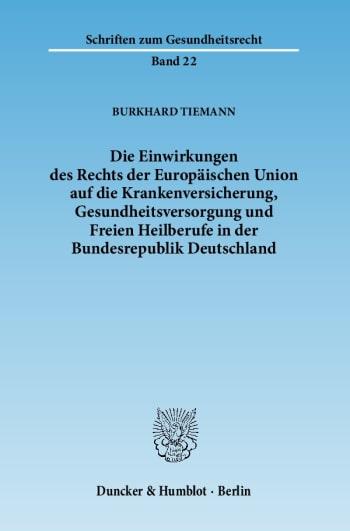 Cover: Die Einwirkungen des Rechts der Europäischen Union auf die Krankenversicherung, Gesundheitsversorgung und Freien Heilberufe in der Bundesrepublik Deutschland