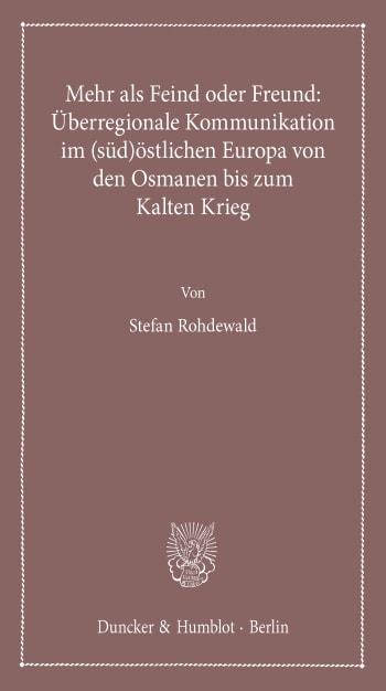 Cover: Mehr als Feind oder Freund: Überregionale Kommunikation im (süd)östlichen Europa von den Osmanen bis zum Kalten Krieg