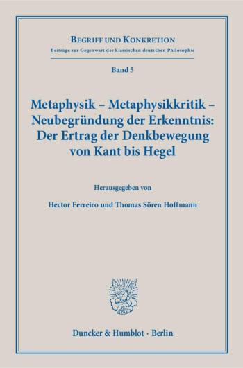 Cover: Metaphysik – Metaphysikkritik – Neubegründung der Erkenntnis: Der Ertrag der Denkbewegung von Kant bis Hegel