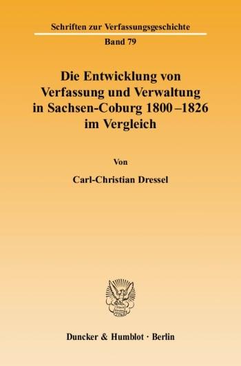 Cover: Die Entwicklung von Verfassung und Verwaltung in Sachsen-Coburg 1800 - 1826 im Vergleich