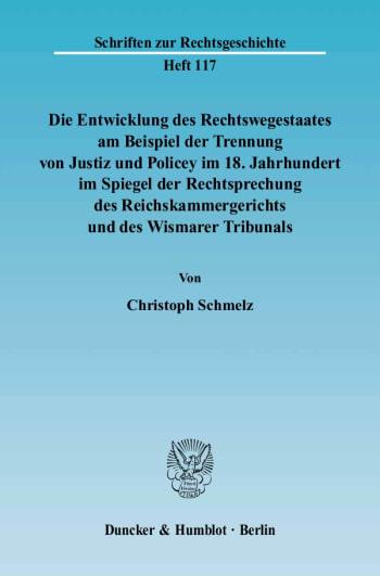Cover: Die Entwicklung des Rechtswegestaates am Beispiel der Trennung von Justiz und Policey im 18. Jahrhundert im Spiegel der Rechtsprechung des Reichskammergerichts und des Wismarer Tribunals
