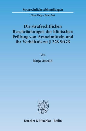 Cover: Die strafrechtlichen Beschränkungen der klinischen Prüfung von Arzneimitteln und ihr Verhältnis zu § 228 StGB
