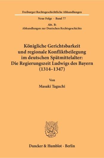 Cover: Königliche Gerichtsbarkeit und regionale Konfliktbeilegung im deutschen Spätmittelalter: Die Regierungszeit Ludwigs des Bayern (1314–1347)