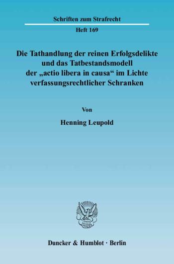 """Cover: Die Tathandlung der reinen Erfolgsdelikte und das Tatbestandsmodell der """"actio libera in causa"""" im Lichte verfassungsrechtlicher Schranken"""