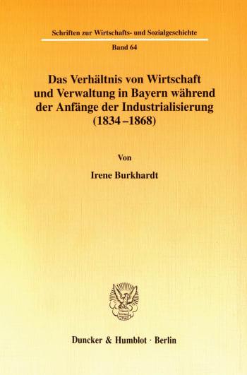 Cover: Das Verhältnis von Wirtschaft und Verwaltung in Bayern während der Anfänge der Industrialisierung (1834-1868)