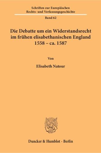 Cover: Die Debatte um ein Widerstandsrecht im frühen elisabethanischen England 1558 – ca. 1587