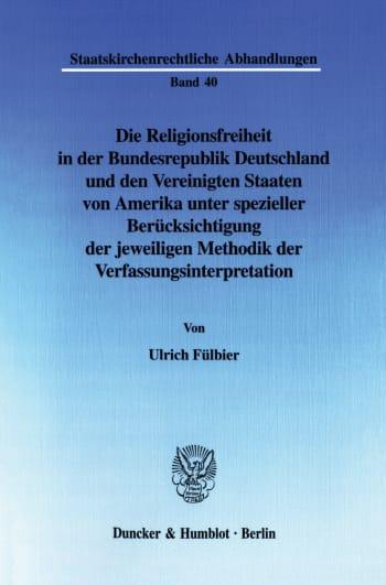 Cover: Die Religionsfreiheit in der Bundesrepublik Deutschland und den Vereinigten Staaten von Amerika unter spezieller Berücksichtigung der jeweiligen Methodik der Verfassungsinterpretation