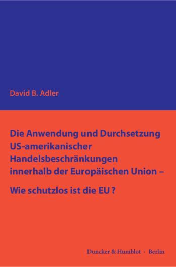 Cover: Die Anwendung und Durchsetzung US-amerikanischer Handelsbeschränkungen innerhalb der Europäischen Union – Wie schutzlos ist die EU?